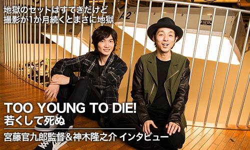 『TOO YOUNG TO DIE! 若くして死ぬ』宮藤官九郎監督&神木隆之介 単独インタビュー